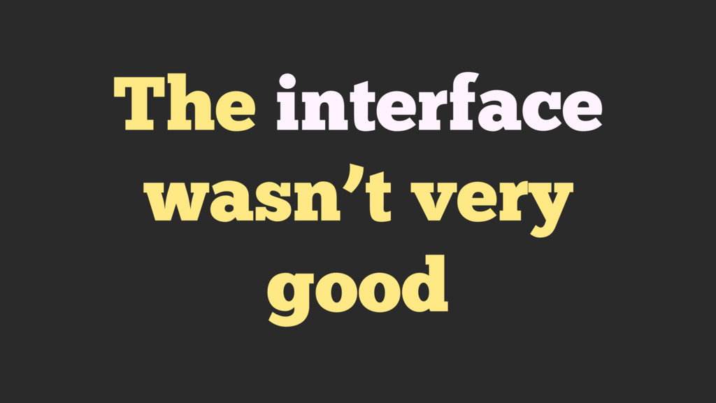 The interface wasn't very good