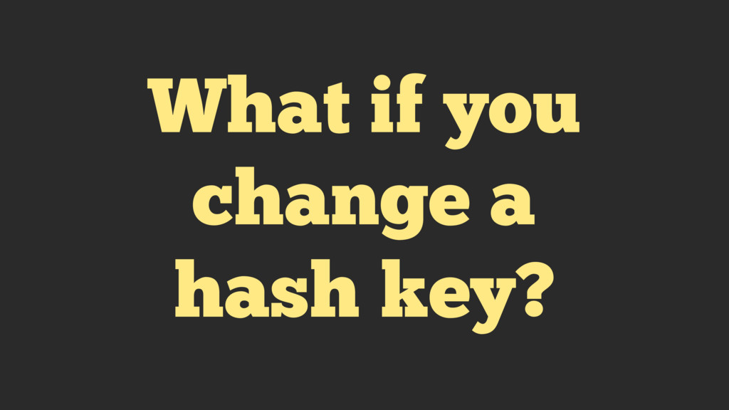 What if you change a hash key?