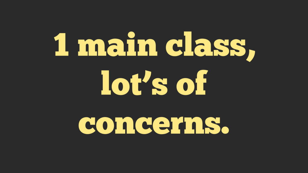 1 main class, lot's of concerns.