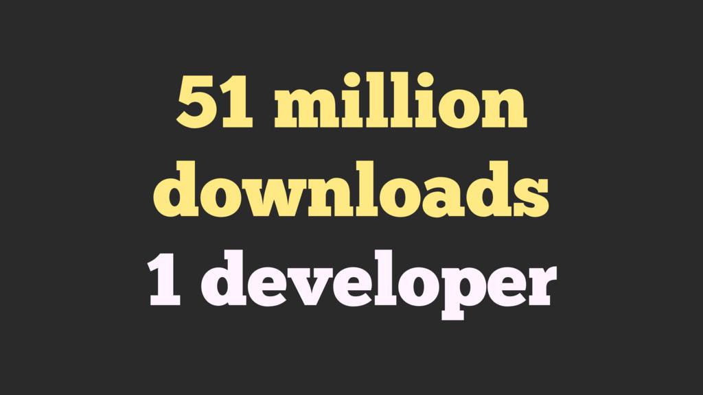 51 million downloads 1 developer