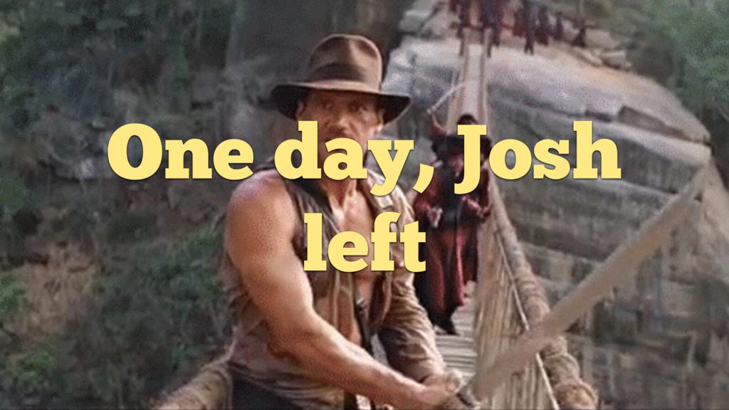 One day, Josh left