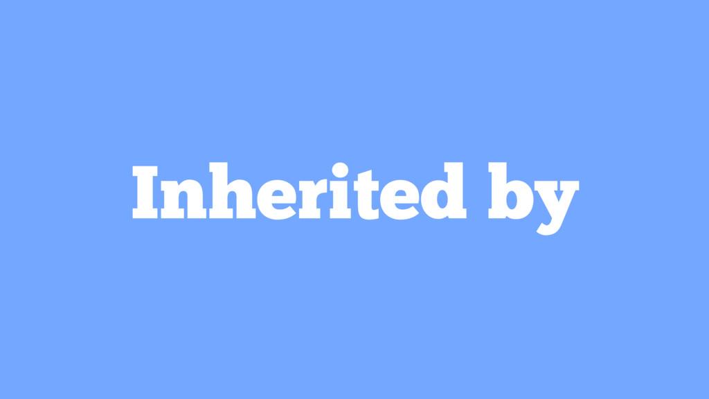 Inherited by