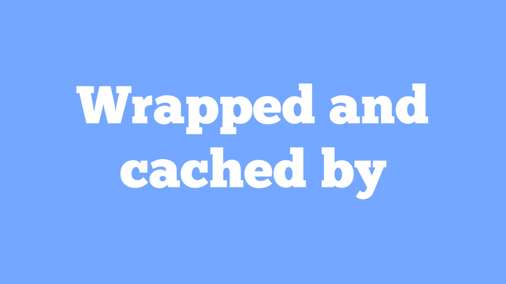 Wrapped and cached by