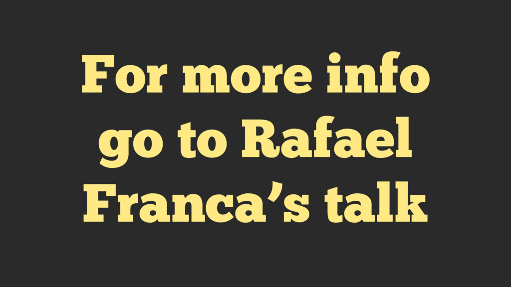 For more info go to Rafael Franca's talk