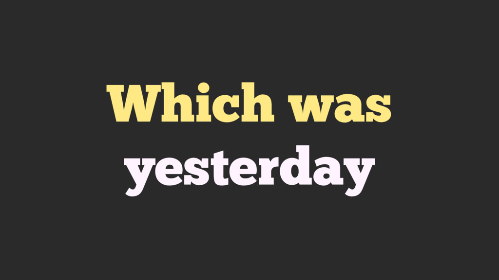 Which was yesterday