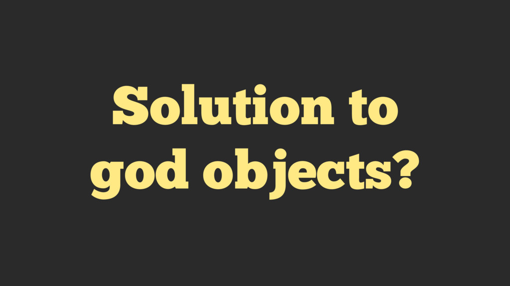 Solution to god objects?