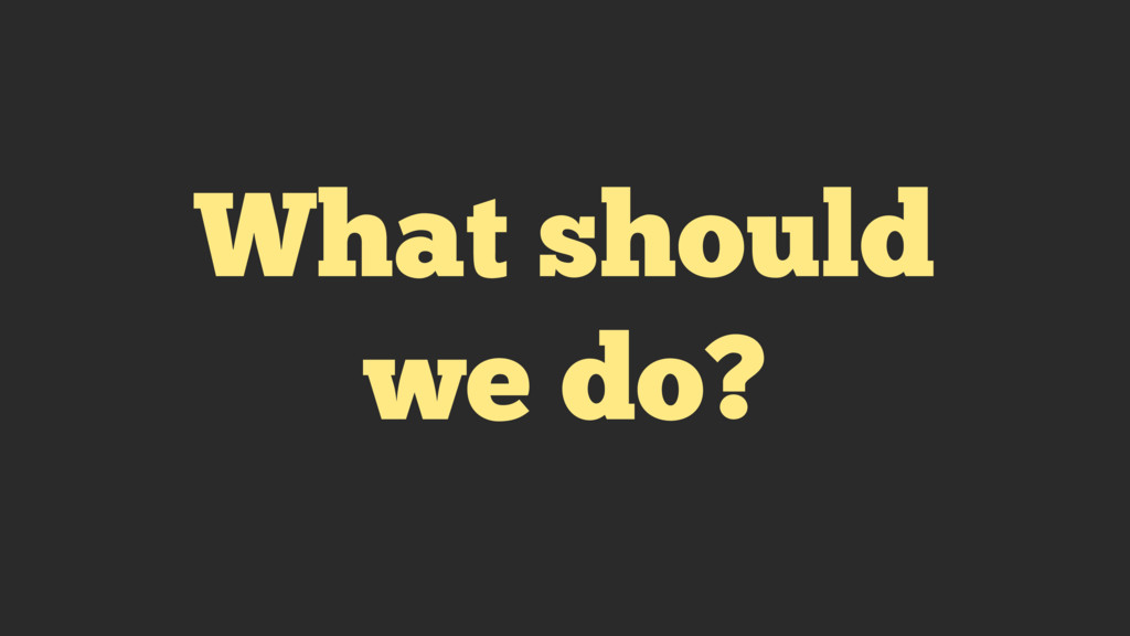 What should we do?