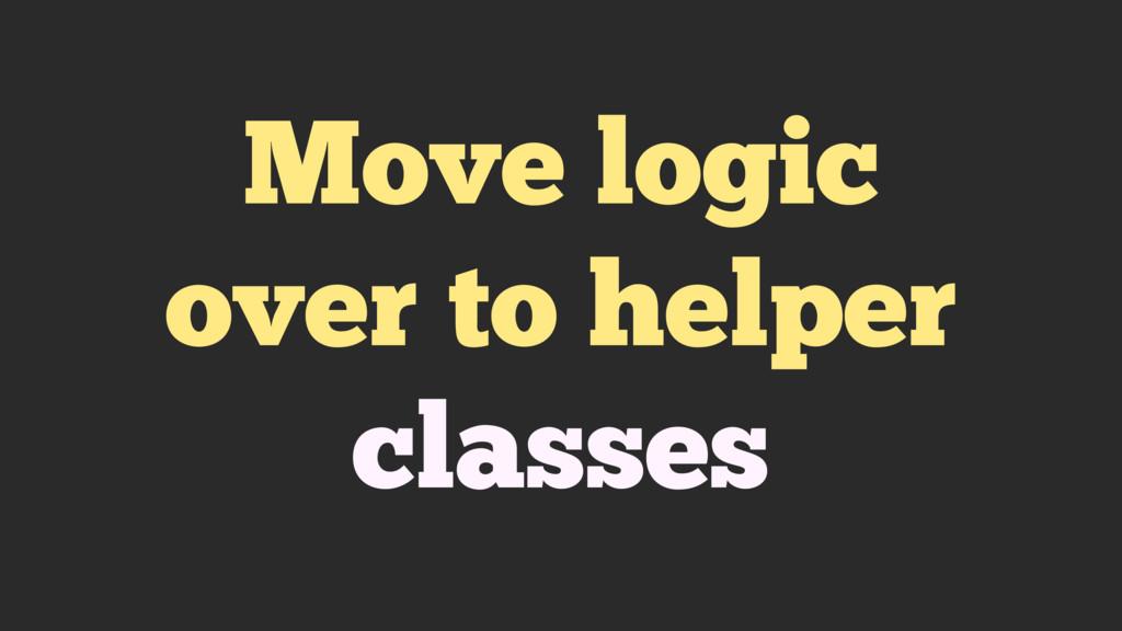 Move logic over to helper classes