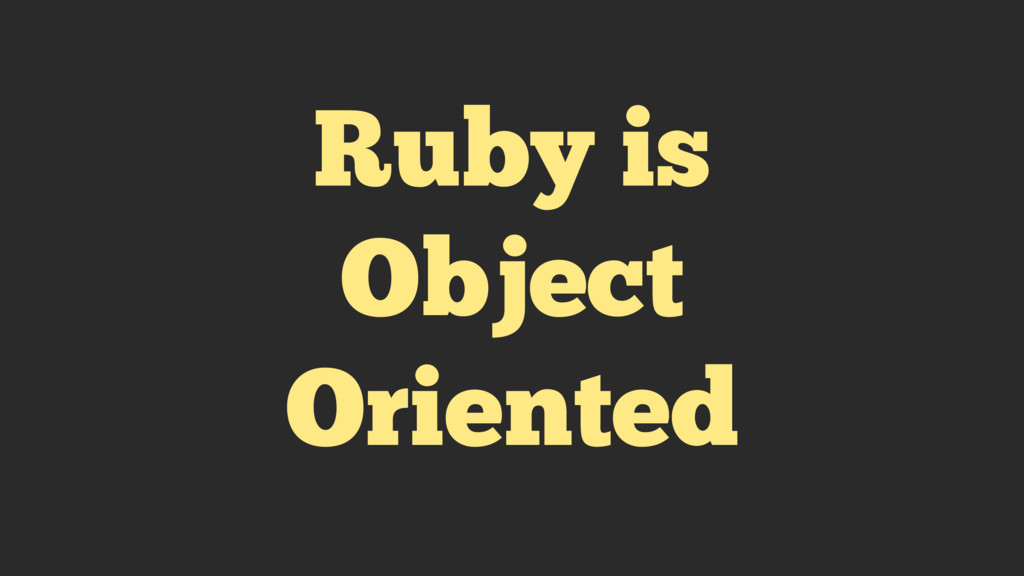 Ruby is Object Oriented