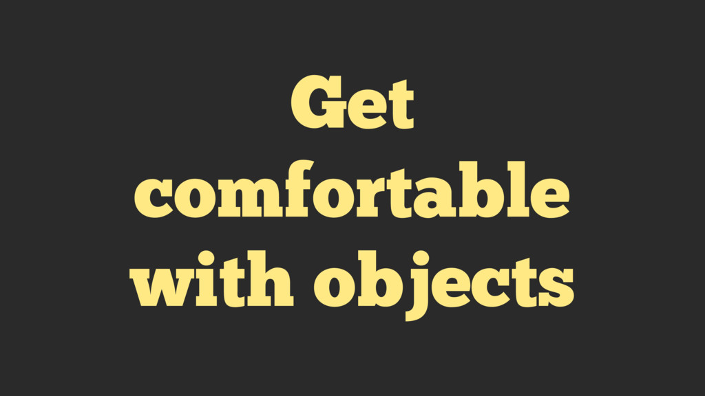 Get comfortable with objects