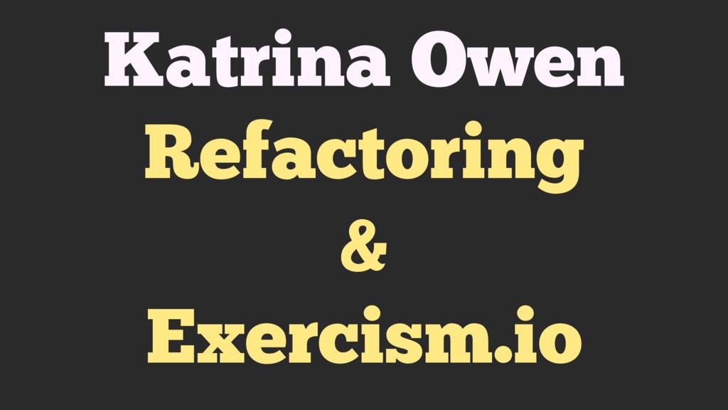Katrina Owen Refactoring & Exercism.io