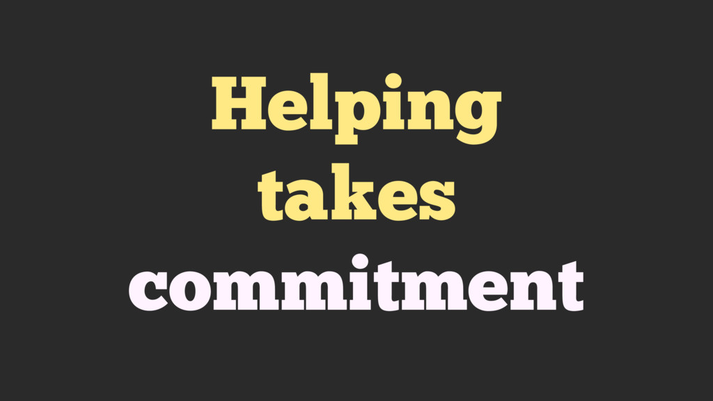 Helping takes commitment