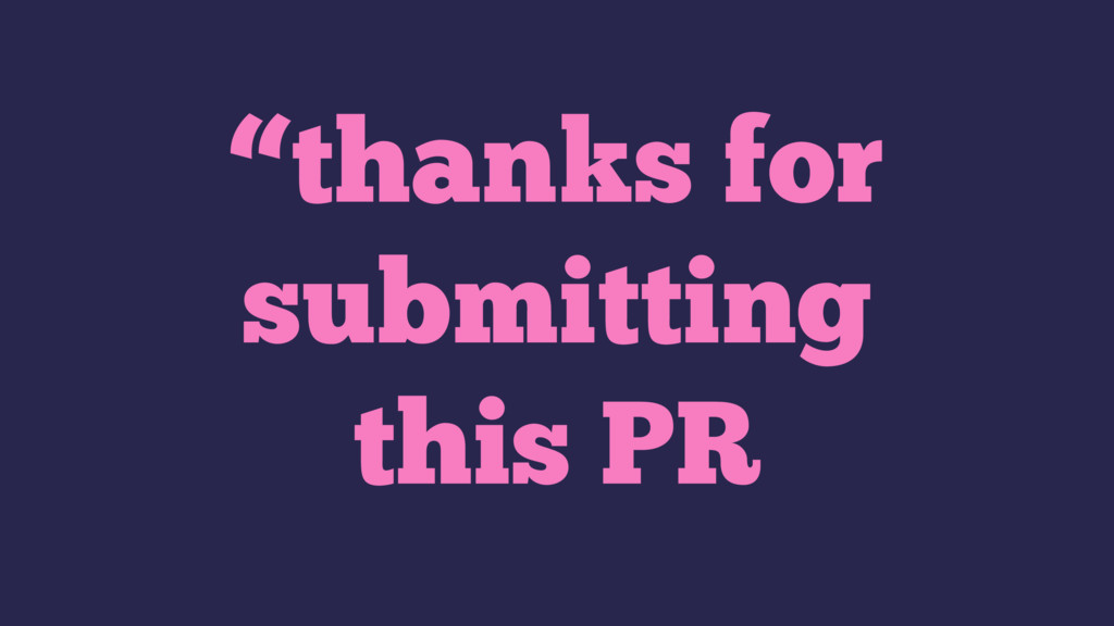 """""""thanks for submitting this PR"""