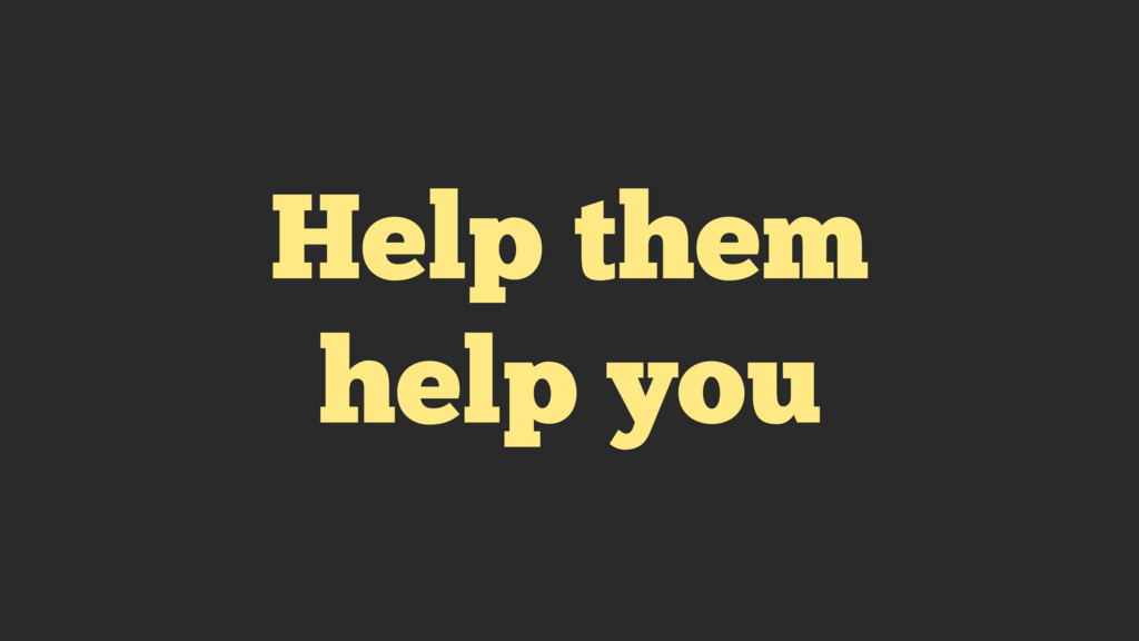 Help them help you