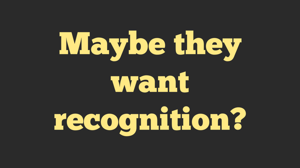 Maybe they want recognition?