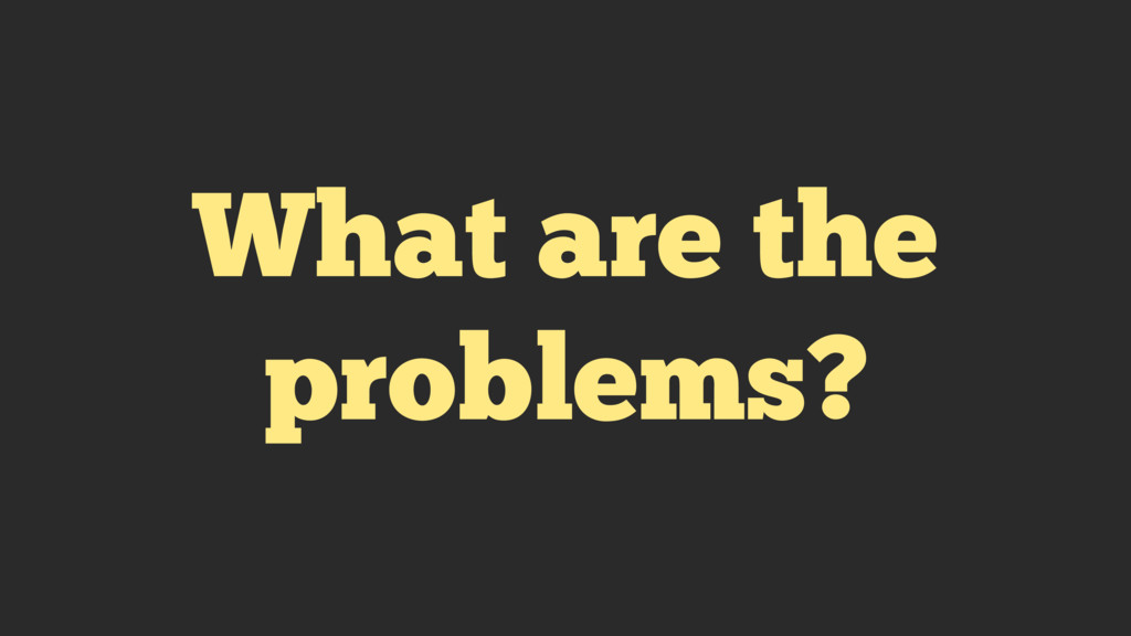 What are the problems?