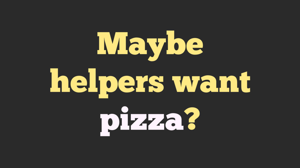Maybe helpers want pizza?