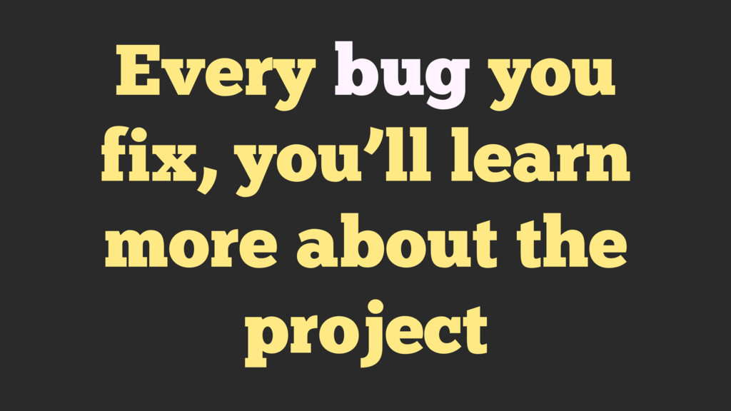 Every bug you fix, you'll learn more about the ...