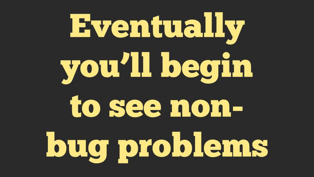 Eventually you'll begin to see non- bug problems