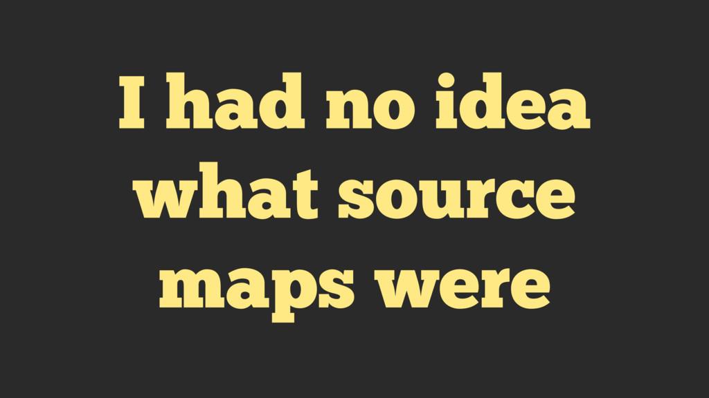 I had no idea what source maps were