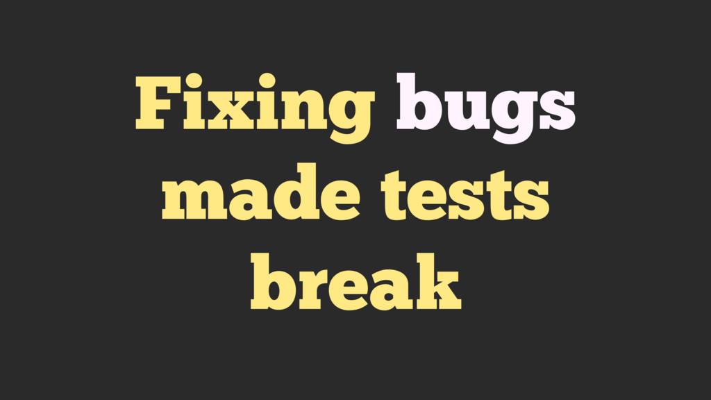 Fixing bugs made tests break