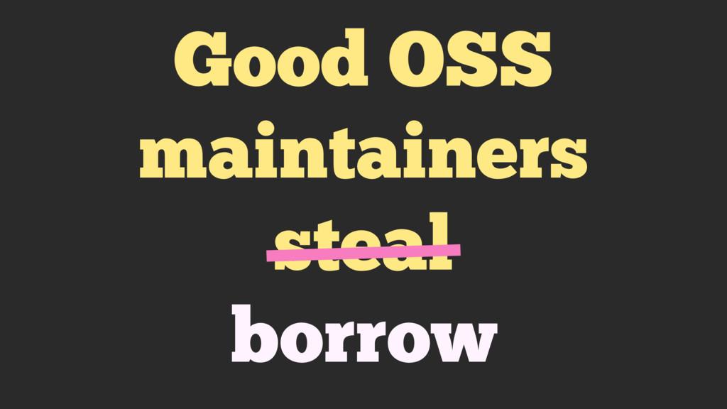 Good OSS maintainers steal borrow