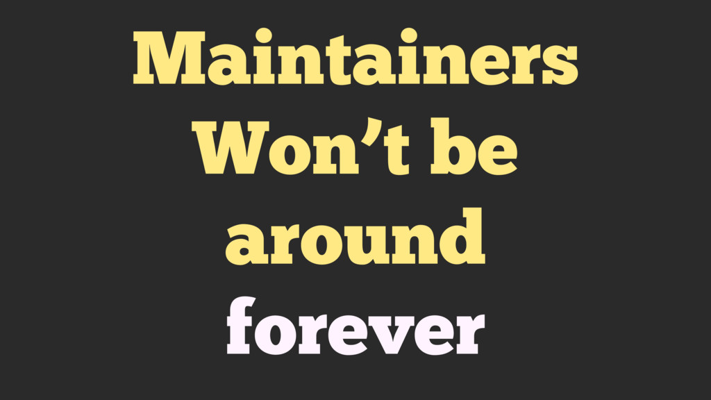 Maintainers Won't be around forever
