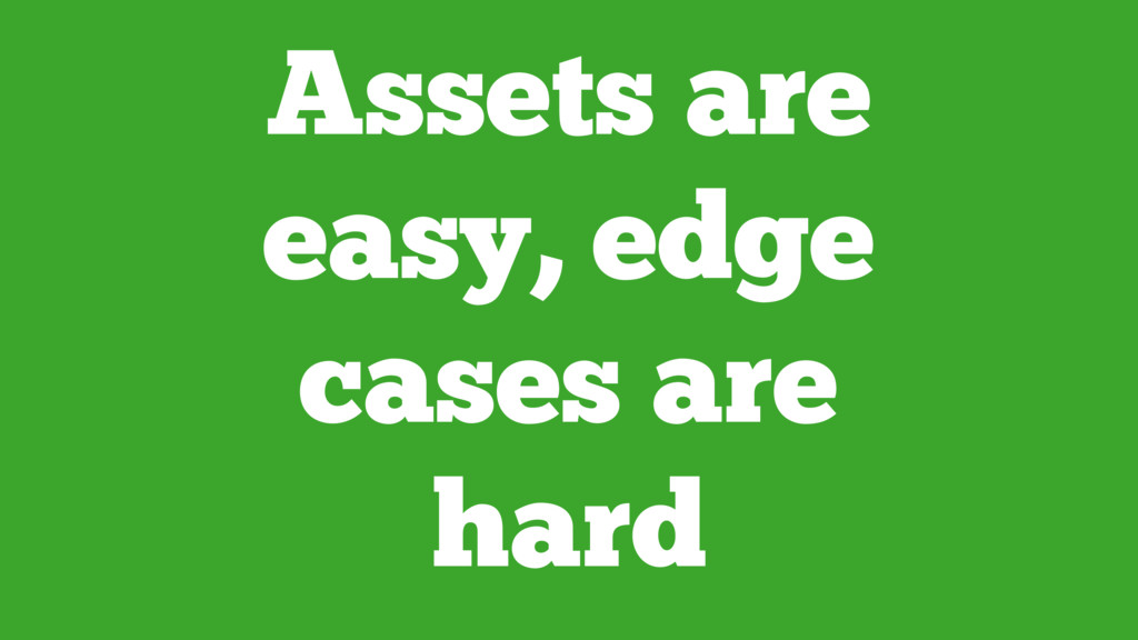 Assets are easy, edge cases are hard