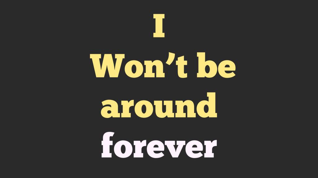 I Won't be around forever