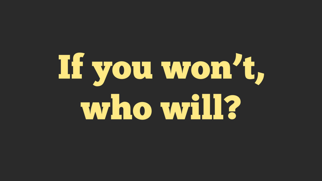 If you won't, who will?