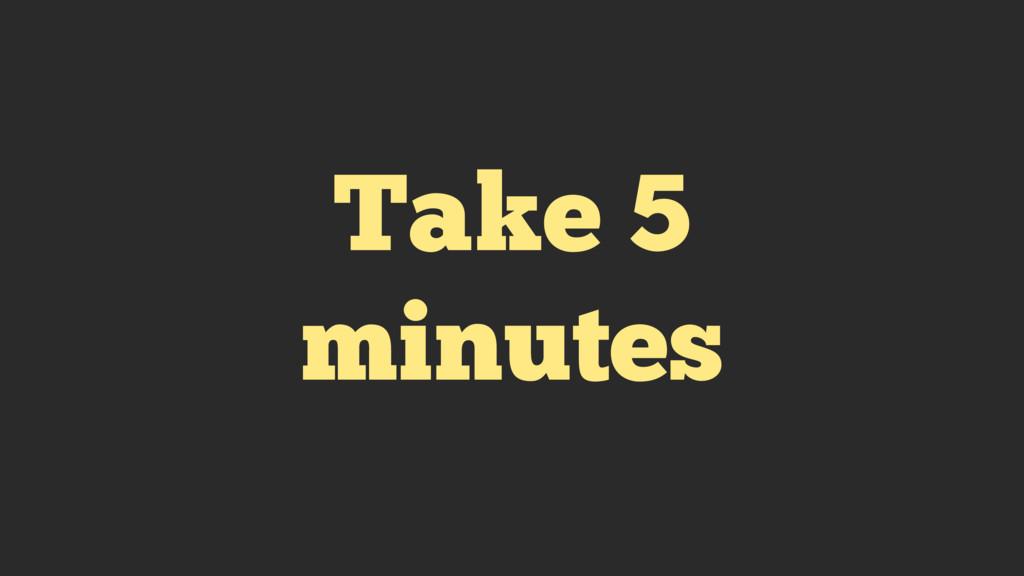Take 5 minutes