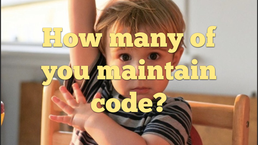 How many of you maintain code?