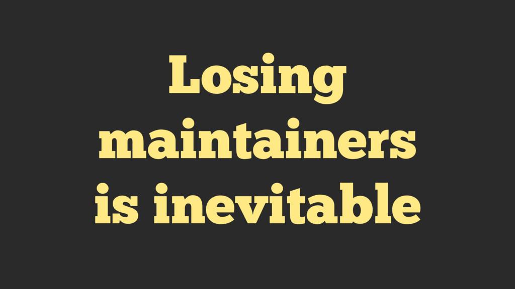 Losing maintainers is inevitable