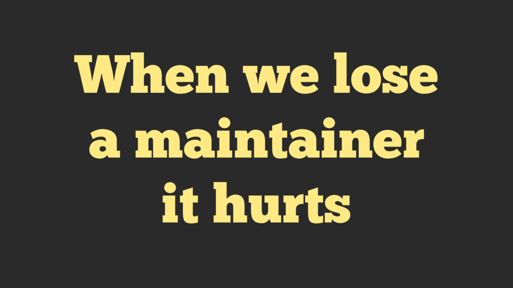 When we lose a maintainer it hurts