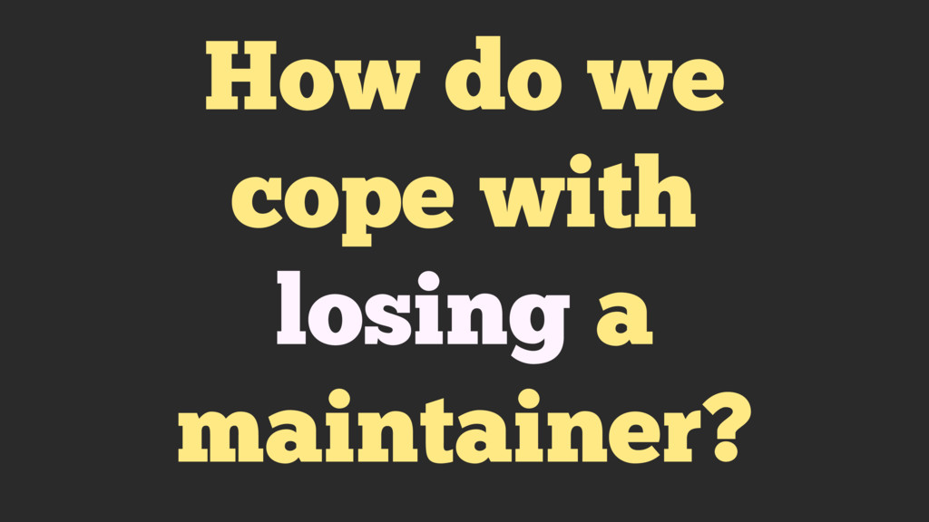 How do we cope with losing a maintainer?
