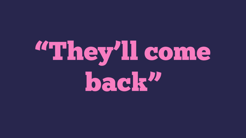 """""""They'll come back"""""""