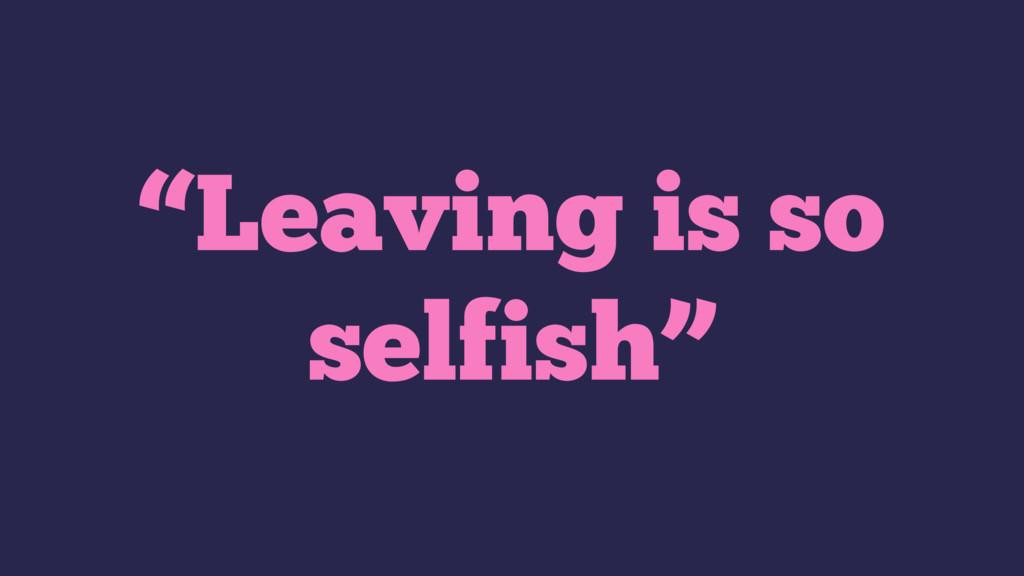 """""""Leaving is so selfish"""""""