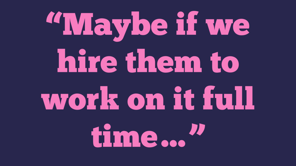 """""""Maybe if we hire them to work on it full time…"""""""