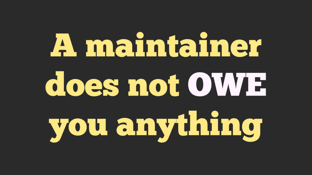 A maintainer does not OWE you anything
