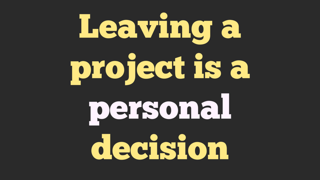Leaving a project is a personal decision