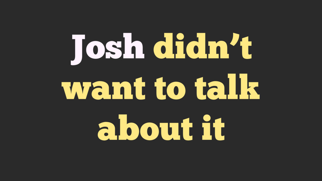Josh didn't want to talk about it