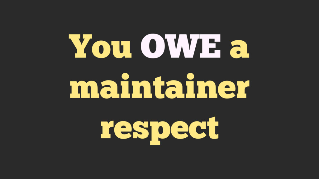 You OWE a maintainer respect