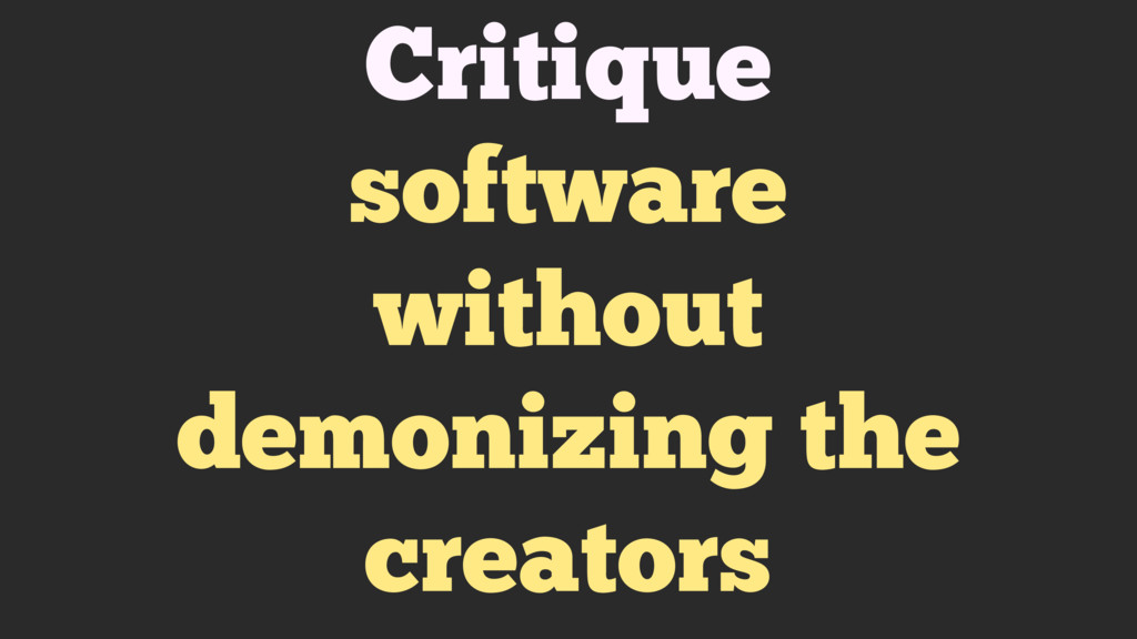 Critique software without demonizing the creato...