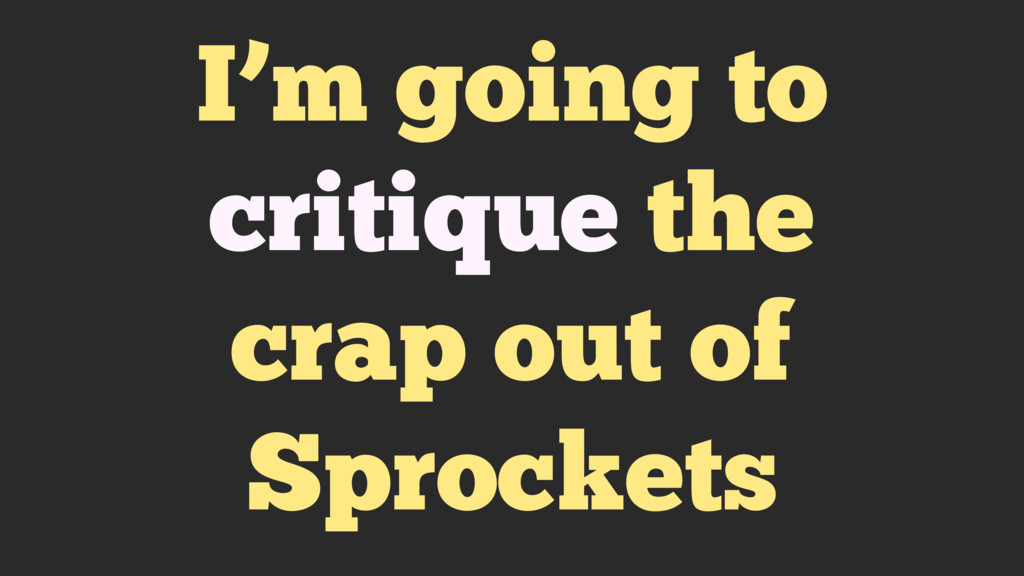 I'm going to critique the crap out of Sprockets