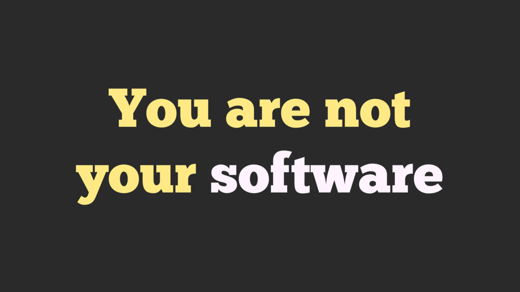 You are not your software
