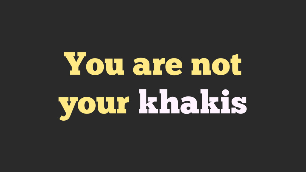 You are not your khakis