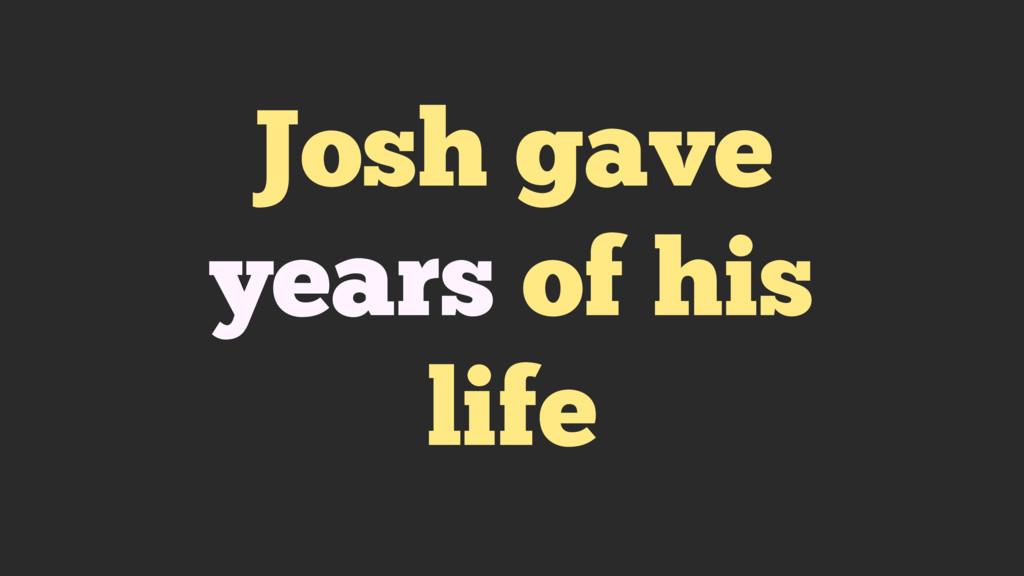 Josh gave years of his life