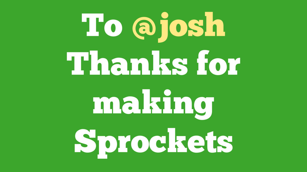 To @josh Thanks for making Sprockets