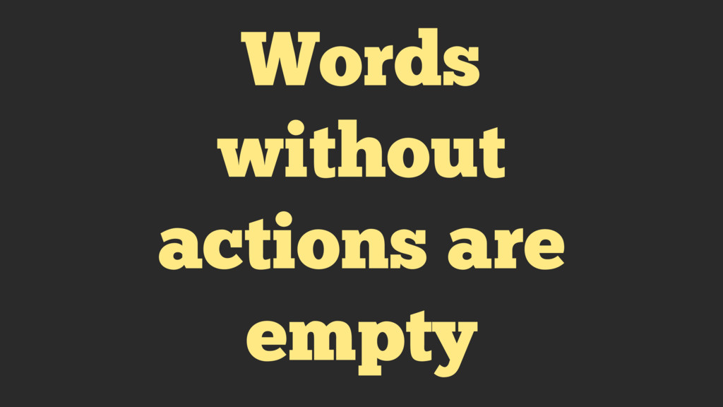 Words without actions are empty