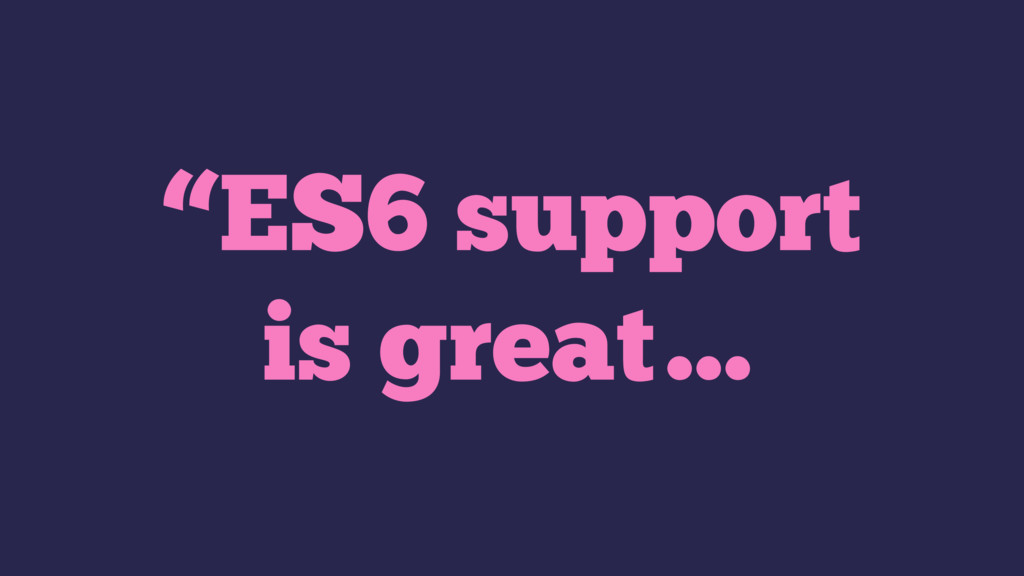 """""""ES6 support is great…"""